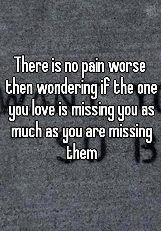 There Is No Pain Worse Then Wondering If The One You Love Is Missing