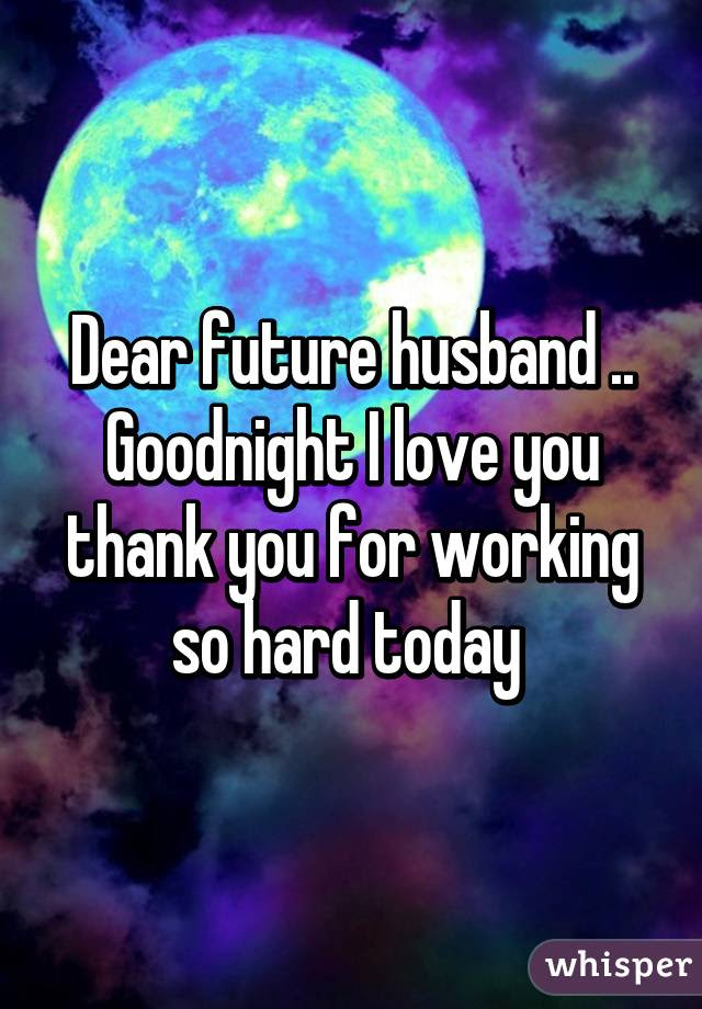 Dear Future Husband Goodnight I Love You Thank You For Working So