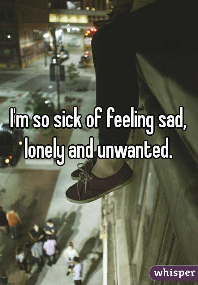 Im So Sick Of Feeling Sad Lonely And Unwanted