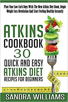 Atkins Cookbook: 30 Quick And Easy Atkins Diet Recipes For ...