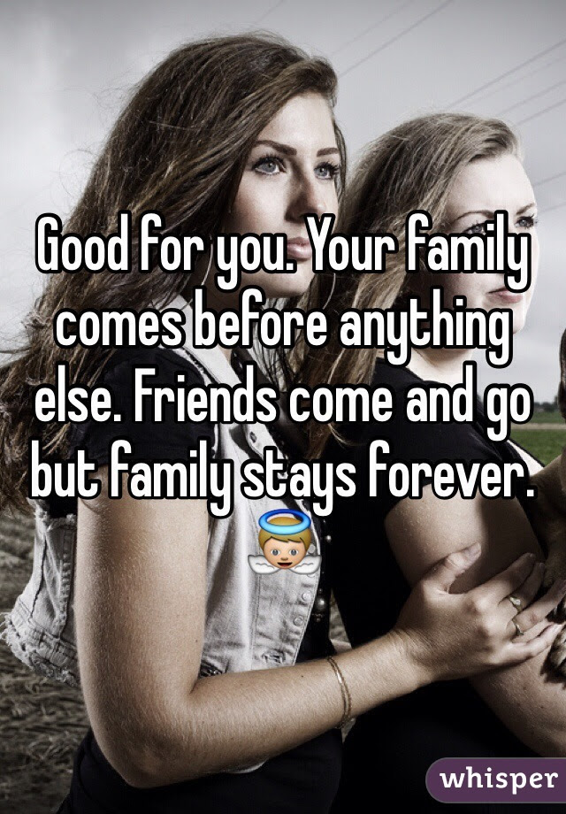 Good For You Your Family Comes Before Anything Else Friends Come