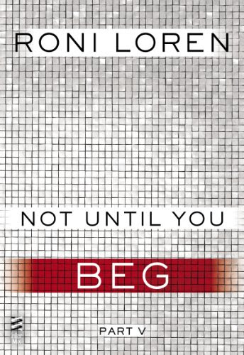 Not Until You Part V: Not Until You Beg by Roni Loren