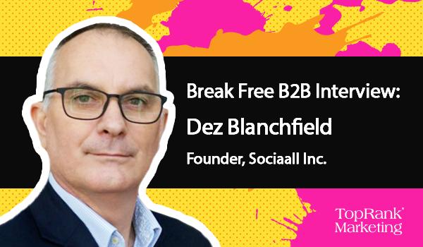 Break Free B2B Marketing: Dez Blanchfield of Sociaall on Joining the Conversation
