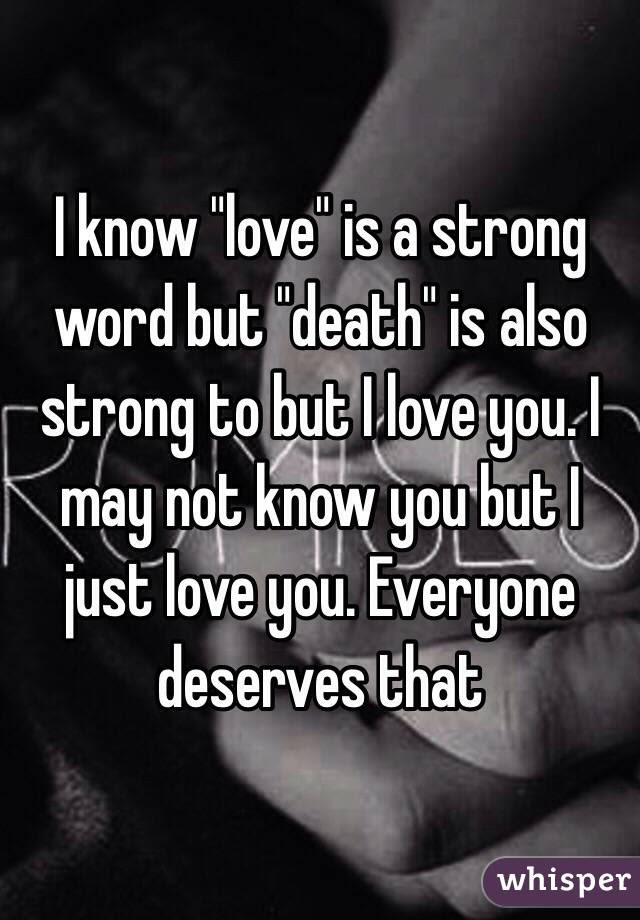 I Know Love Is A Strong Word But Death Is Also Strong To But I Love