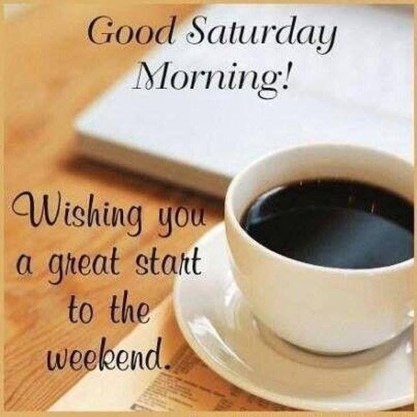 Good Morning Saturday Wishing You A Great Start To Your Weekend
