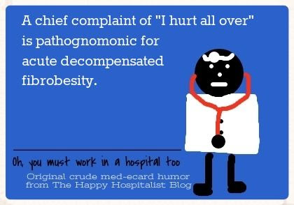A chief complaint of I hurt all over is pathognomonic for acute decompensated fibrobesity ecard humor photo