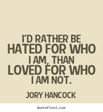 Love Quote Id Rather Be Hated For Who I Am Than Loved