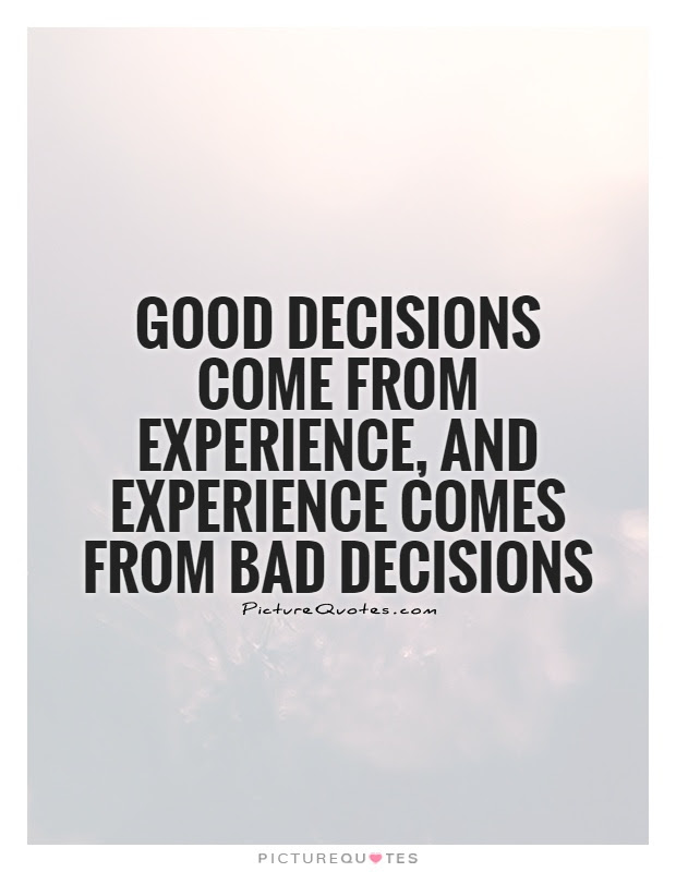 Good Decisions Come From Experience And Experience Comes From