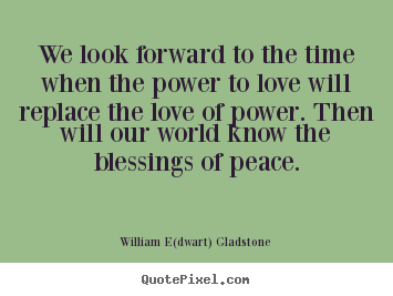 We Look Forward To The Time When The Power To Love Will Replace