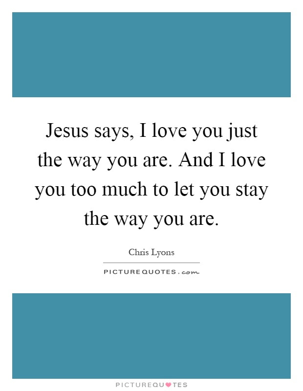 Jesus Says I Love You Just The Way You Are And I Love You Too