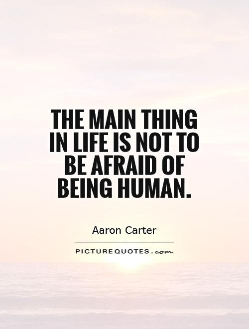 The Main Thing In Life Is Not To Be Afraid Of Being Human Picture