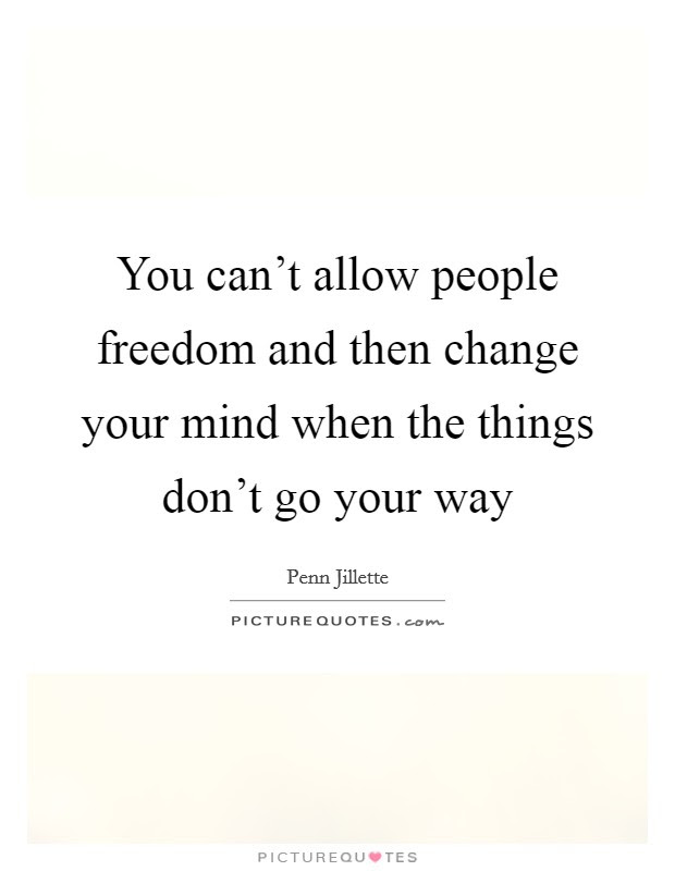 You Cant Allow People Freedom And Then Change Your Mind When