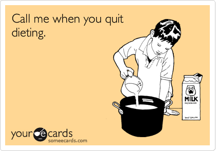 Call me when you quit dieting.