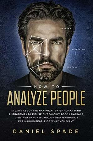 How To Analyze People: 13 Laws About the Manipulation of the Human Mind, 7 Strategies to Quickly find out visual communication , Dive into Dark Psychology and Persuasion for creating People Do What you would like