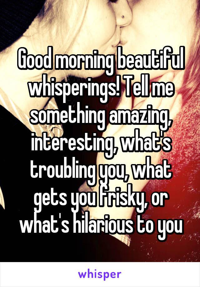Good Morning Beautiful Whisperings Tell Me Something Amazing