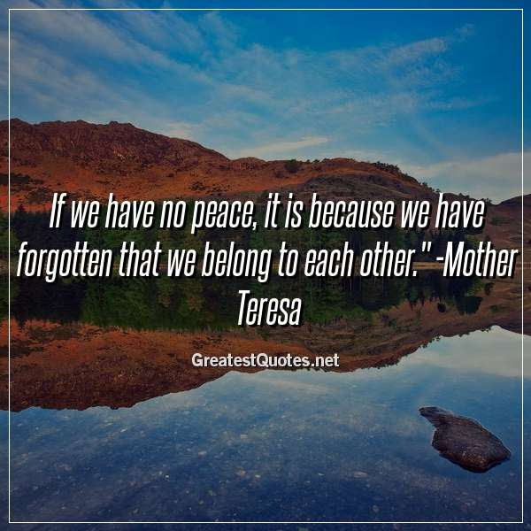 If We Have No Peace It Is Because We Have Forgotten That We Belong