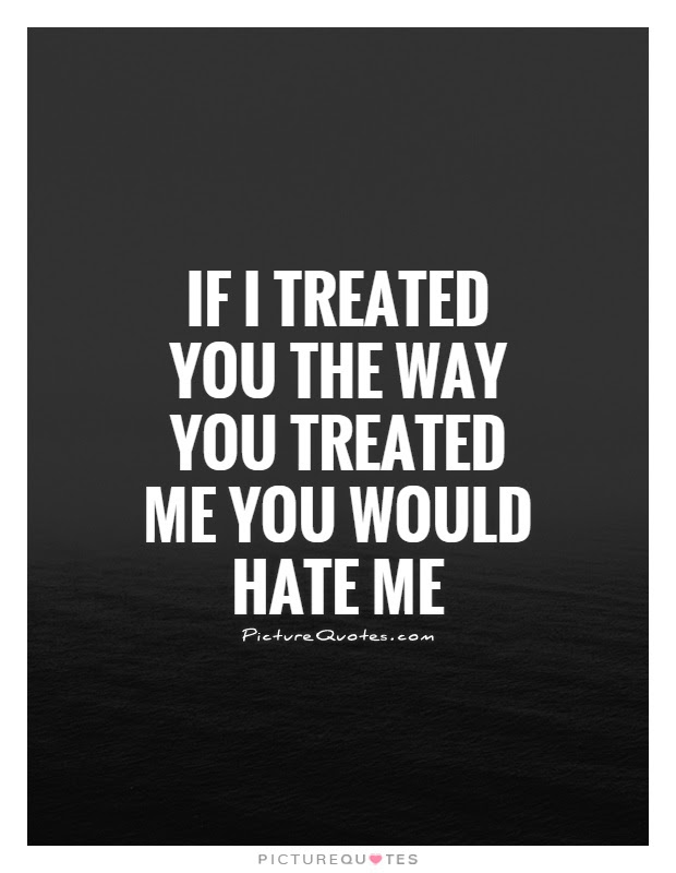 If I Treated You The Way You Treated Me You Would Hate Me Picture