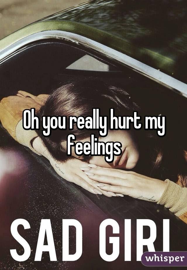 Oh You Really Hurt My Feelings