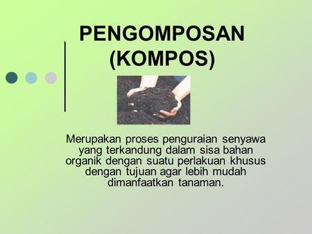 PENGOMPOSAN (KOMPOS) Merupakan proses penguraian senyawa yang terkandung dalam sisa bahan organik dengan suatu perlakuan khusus dengan tujuan agar lebih.