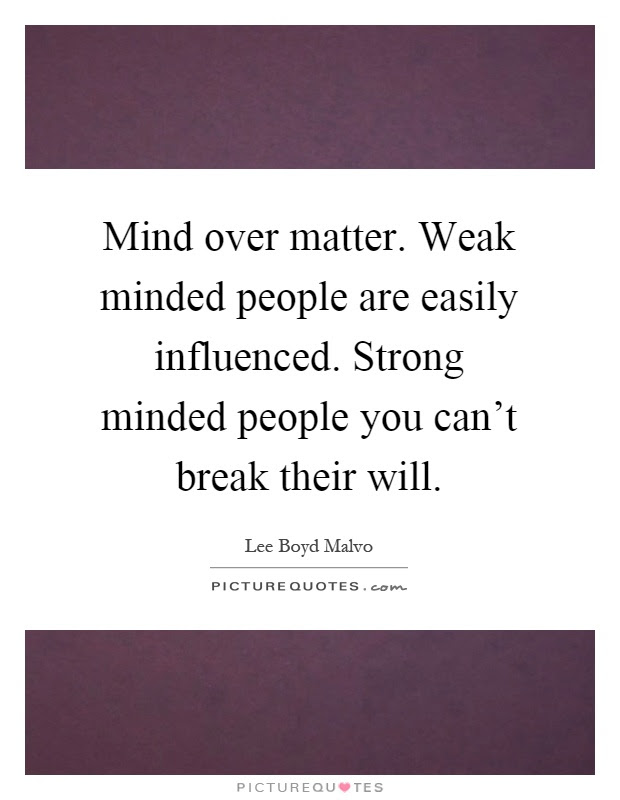 Mind Over Matter Weak Minded People Are Easily Influenced