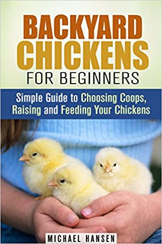 Backyard Chickens for Beginners: Simple Guide to Choosing Coops, Raising and Feeding Your Chickens (Homesteading & Backyard Farming)
