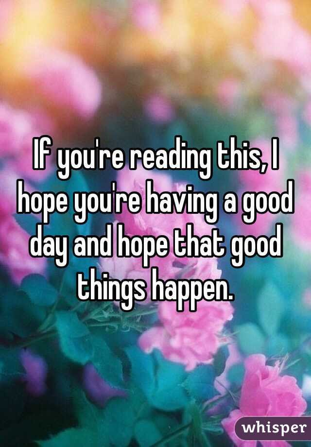 If Youre Reading This I Hope Youre Having A Good Day And Hope That