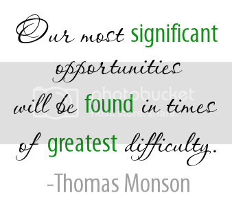 Our most significant opportunities will be found in times of  greatest difficulty. -Thomas Monson