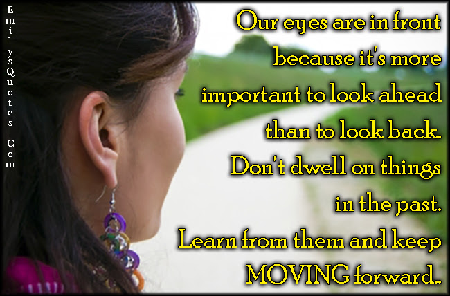 Our Eyes Are In Front Because Its More Important To Look Ahead Than