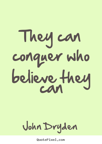 They Can Conquer Who Believe They Can John Dryden Success Quotes