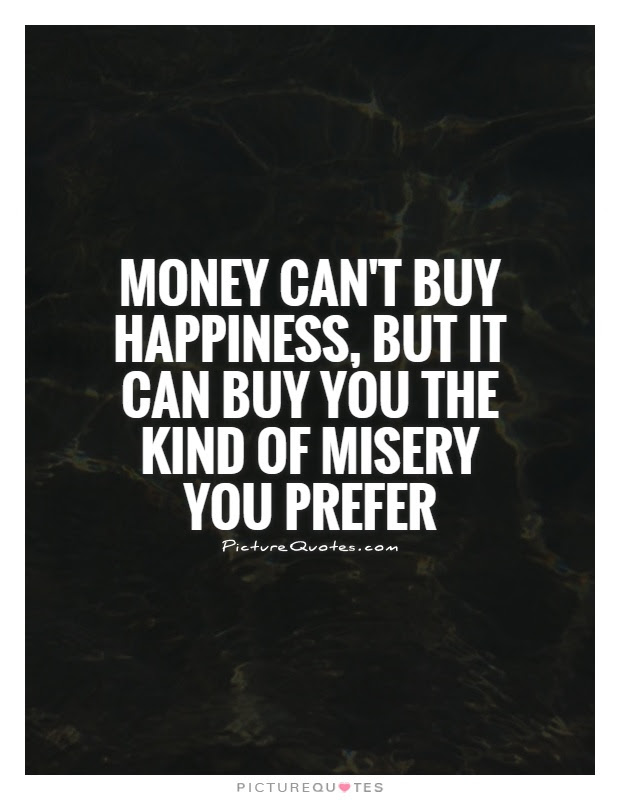 Money Cant Buy Happiness But It Can Buy You The Kind Of Misery