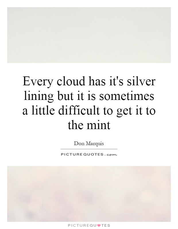 Every Cloud Has Its Silver Lining But It Is Sometimes A Little