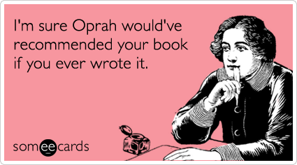 someecards.com - I'm sure Oprah would've recommended your book if you ever wrote it