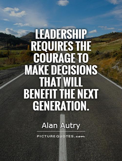 Leadership Requires The Courage To Make Decisions That Will