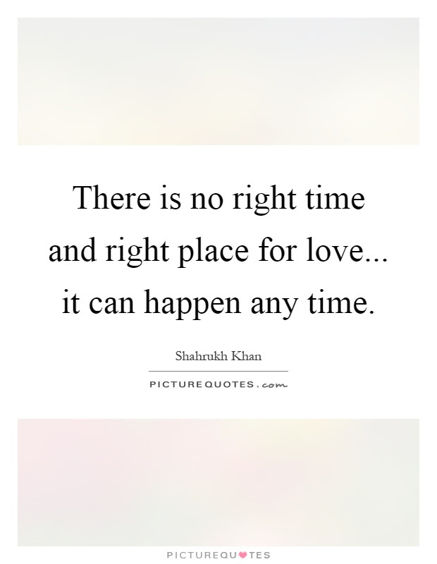 There Is No Right Time And Right Place For Love It Can Happen