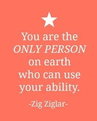 You are the ONLY PERSON on earth who can use your ability. - Zig Ziglar
