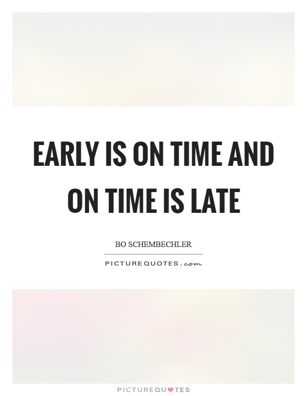 Early Is On Time And On Time Is Late Picture Quotes