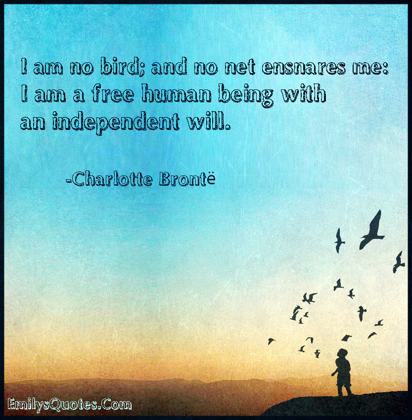 I Am No Bird And No Net Ensnares Me I Am A Free Human Being With