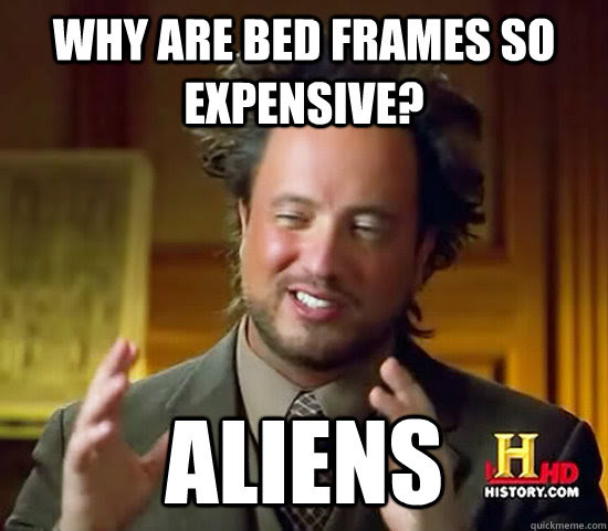Why Are Bed Frames So Expensive Aliens Ancient Aliens Quickmeme