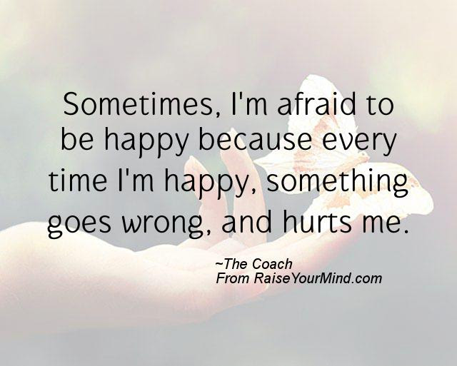 Happiness Quotes Sometimes Im Afraid To Be Happy Because Every