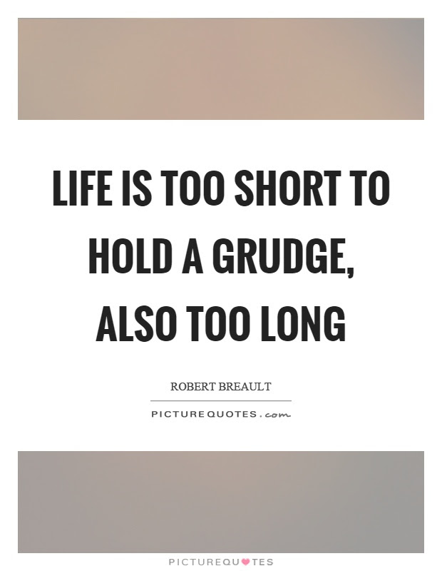 Life Is Too Short To Hold A Grudge Also Too Long Picture Quotes