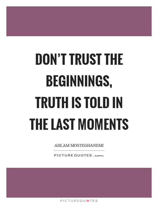 Dont Trust The Beginnings Truth Is Told In The Last Moments
