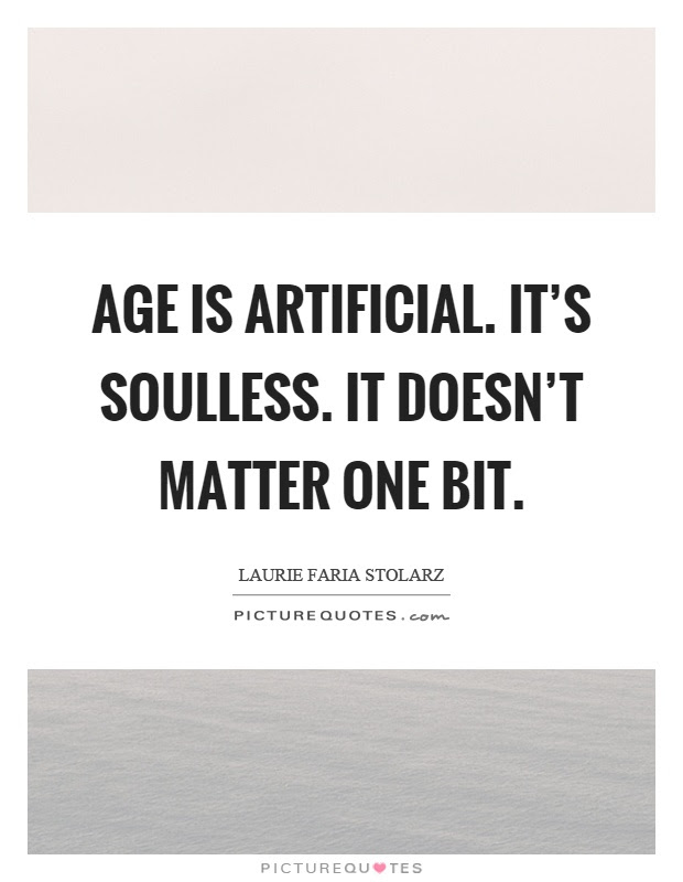Age Is Artificial Its Soulless It Doesnt Matter One Bit
