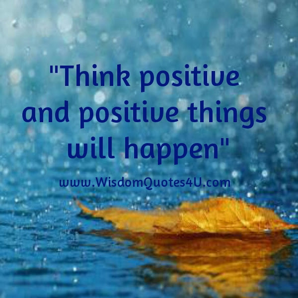 Think Positive Positive Things Will Happen Wisdom Quotes