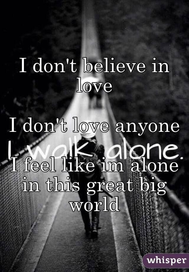 I Dont Believe In Love I Dont Love Anyone I Feel Like Im Alone