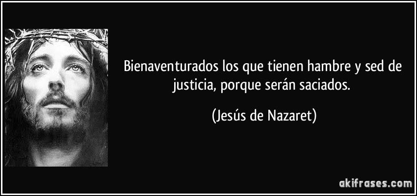 Bienaventurados los que tienen hambre y sed de justicia, porque serán saciados. (Jesús de Nazaret)