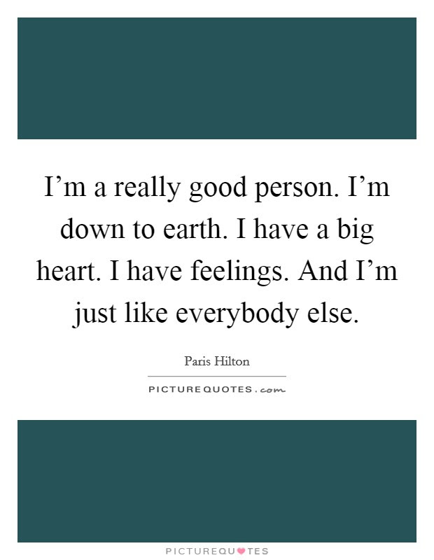 Im A Really Good Person Im Down To Earth I Have A Big Heart