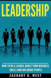 Leadership: How to Be a Leader, Boost Your Business Skills and Influence People (Leadership Skills, Leader, Influence People, Business, Management, Confidence)