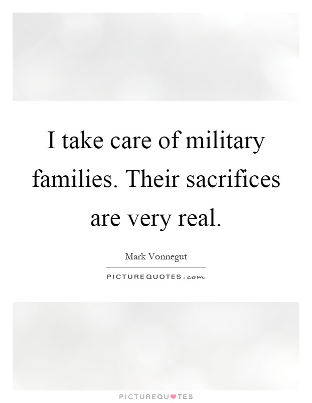 I Take Care Of Military Families Their Sacrifices Are Very Real
