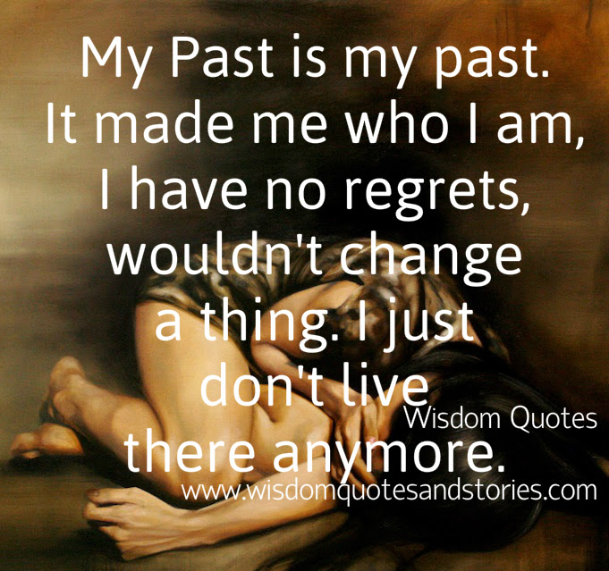 My Past Is My Past I Just Dont Live There Anymore Wisdom Quotes