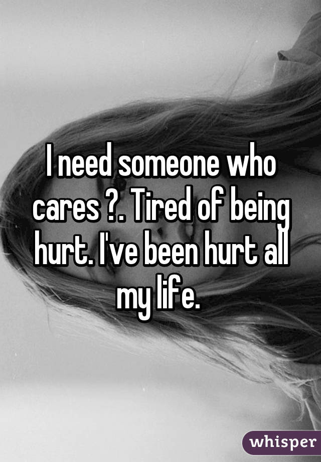 I Need Someone Who Cares Tired Of Being Hurt Ive Been Hurt All My